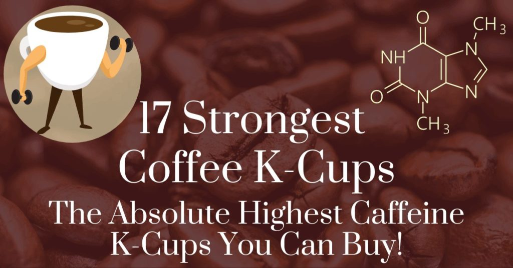 17 strongest coffee k-cups: The absolute highest caffeine k-cups you can buy!
