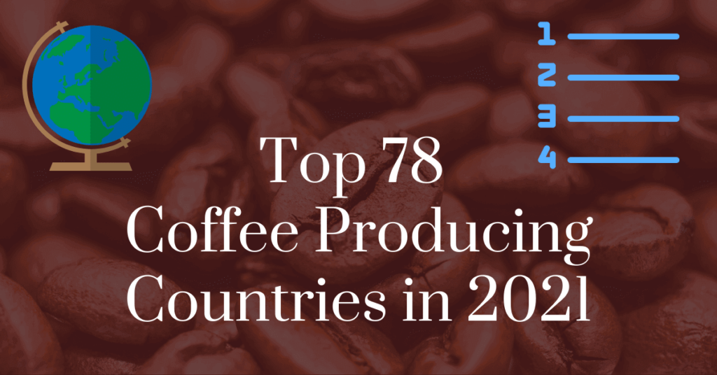 Top 78 coffee producing countries in 2021