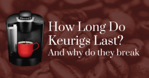 How long do Keurigs last? And why do they break