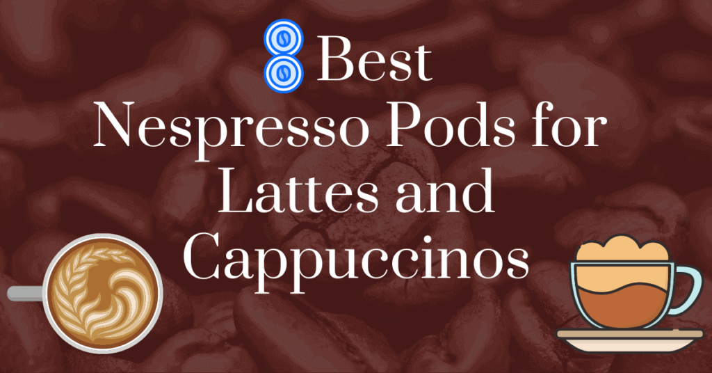 8 Best Nespresso pods for lattes and cappuccinos