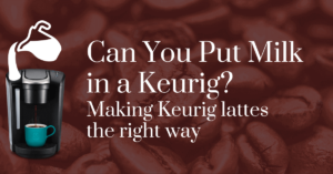 Can you put milk in a Keurig? Making Keurig lattes the right way